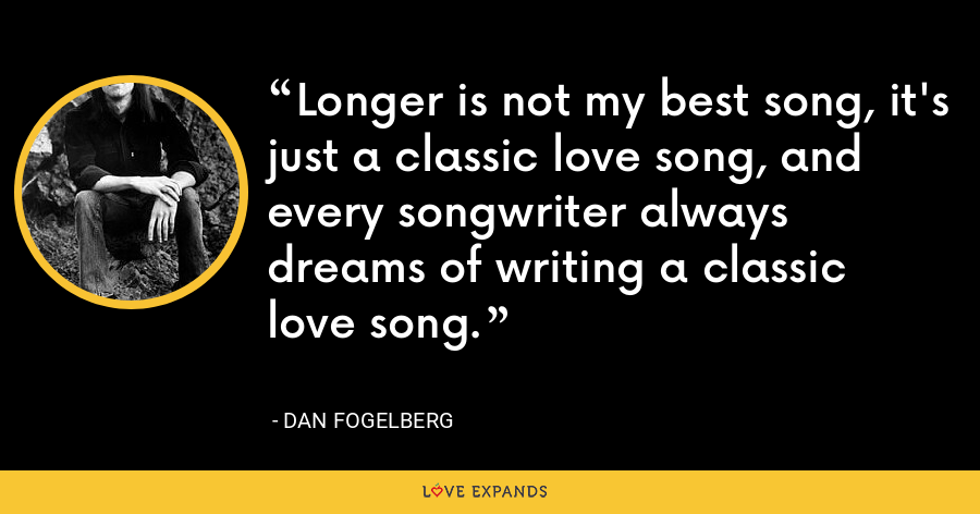 Longer is not my best song, it's just a classic love song, and every songwriter always dreams of writing a classic love song. - Dan Fogelberg