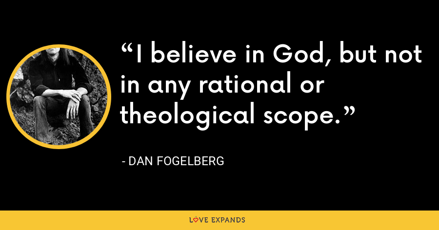 I believe in God, but not in any rational or theological scope. - Dan Fogelberg
