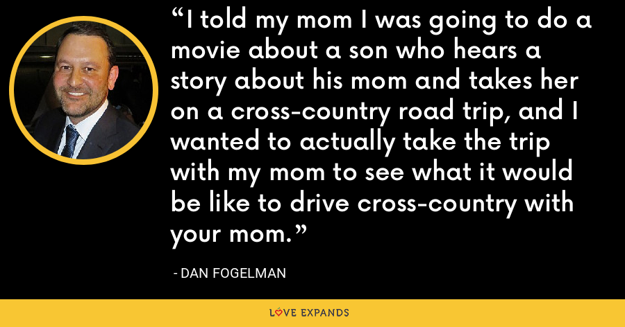 I told my mom I was going to do a movie about a son who hears a story about his mom and takes her on a cross-country road trip, and I wanted to actually take the trip with my mom to see what it would be like to drive cross-country with your mom. - Dan Fogelman