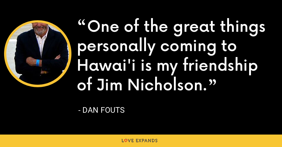 One of the great things personally coming to Hawai'i is my friendship of Jim Nicholson. - Dan Fouts