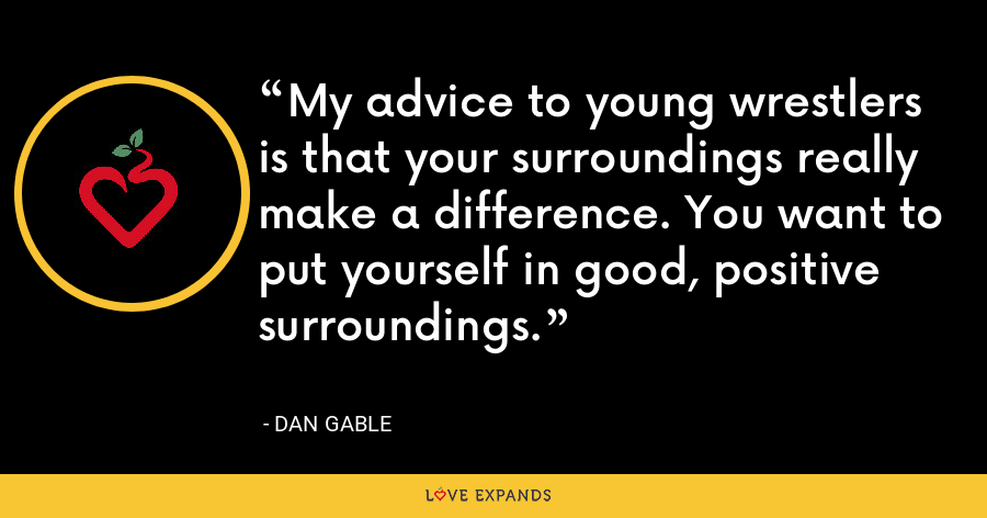 My advice to young wrestlers is that your surroundings really make a difference. You want to put yourself in good, positive surroundings. - Dan Gable