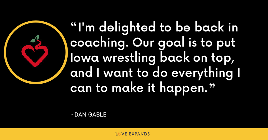 I'm delighted to be back in coaching. Our goal is to put Iowa wrestling back on top, and I want to do everything I can to make it happen. - Dan Gable