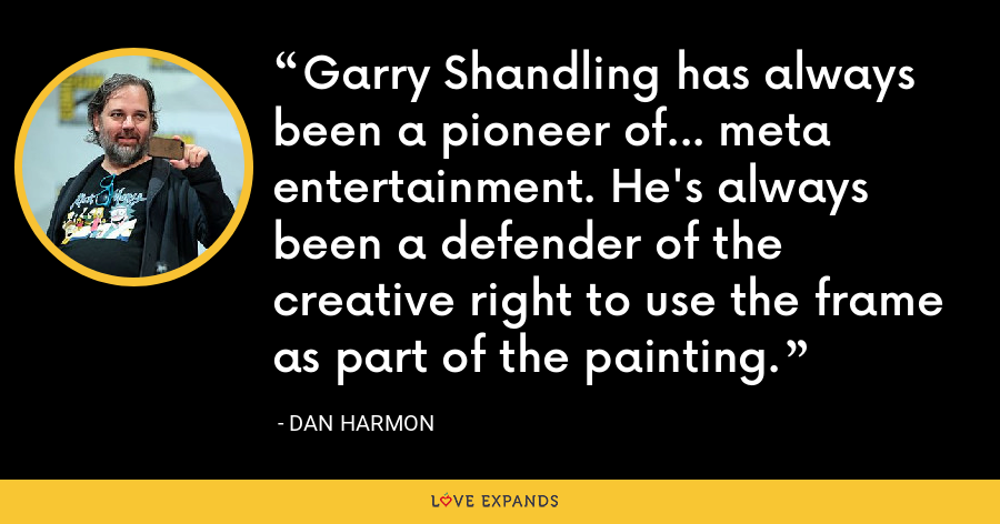 Garry Shandling has always been a pioneer of… meta entertainment. He's always been a defender of the creative right to use the frame as part of the painting. - Dan Harmon