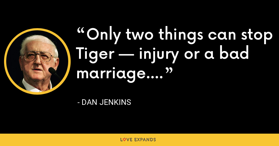 Only two things can stop Tiger — injury or a bad marriage. - Dan Jenkins