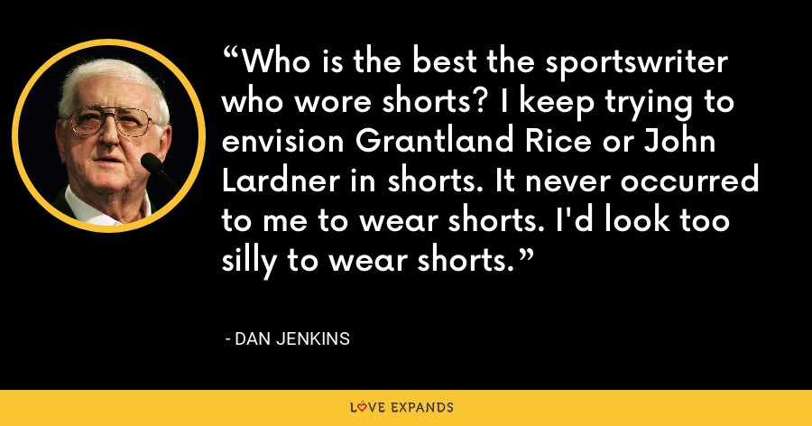 Who is the best the sportswriter who wore shorts? I keep trying to envision Grantland Rice or John Lardner in shorts. It never occurred to me to wear shorts. I'd look too silly to wear shorts. - Dan Jenkins