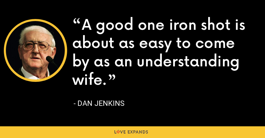A good one iron shot is about as easy to come by as an understanding wife. - Dan Jenkins