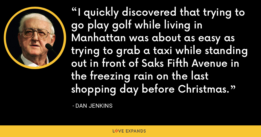 I quickly discovered that trying to go play golf while living in Manhattan was about as easy as trying to grab a taxi while standing out in front of Saks Fifth Avenue in the freezing rain on the last shopping day before Christmas. - Dan Jenkins