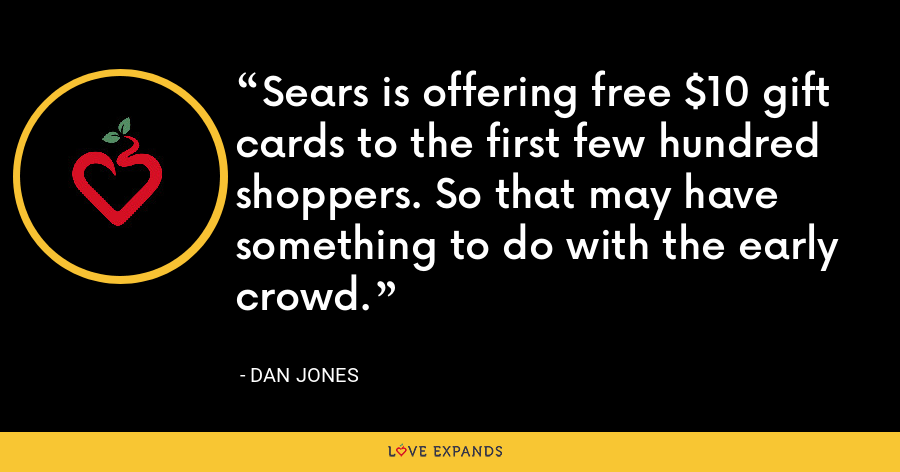 Sears is offering free $10 gift cards to the first few hundred shoppers. So that may have something to do with the early crowd. - Dan Jones