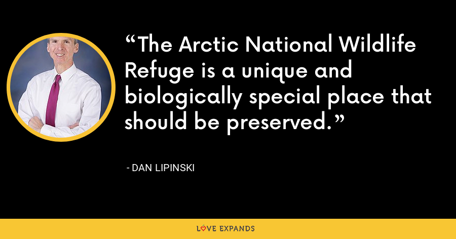The Arctic National Wildlife Refuge is a unique and biologically special place that should be preserved. - Dan Lipinski
