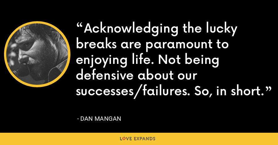 Acknowledging the lucky breaks are paramount to enjoying life. Not being defensive about our successes/failures. So, in short. - Dan Mangan