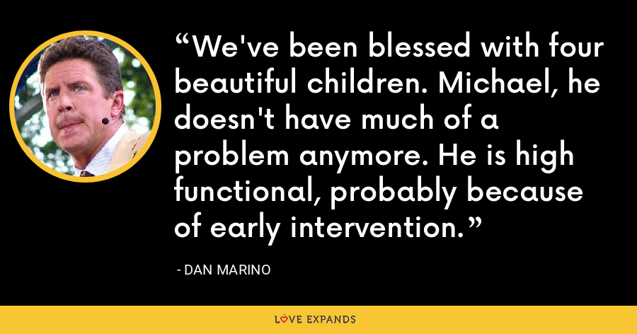 We've been blessed with four beautiful children. Michael, he doesn't have much of a problem anymore. He is high functional, probably because of early intervention. - Dan Marino