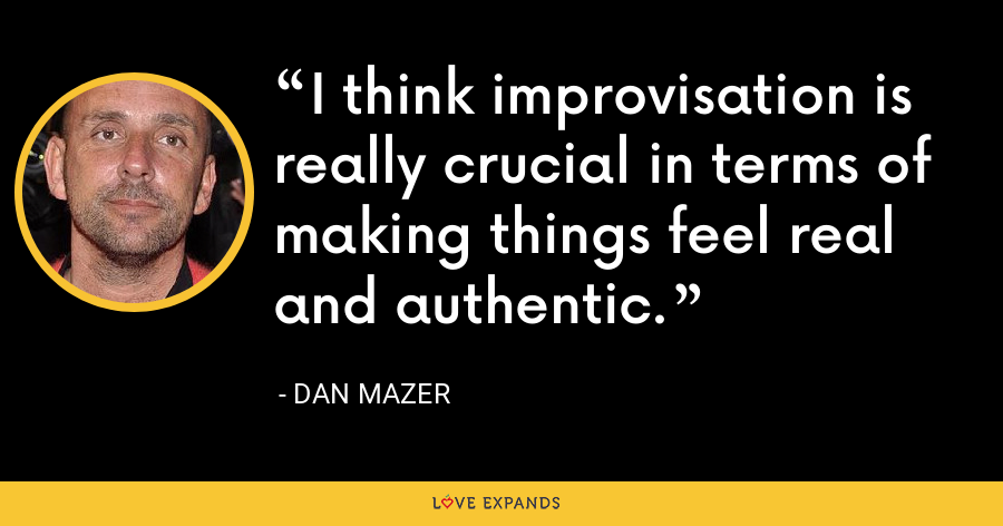I think improvisation is really crucial in terms of making things feel real and authentic. - Dan Mazer