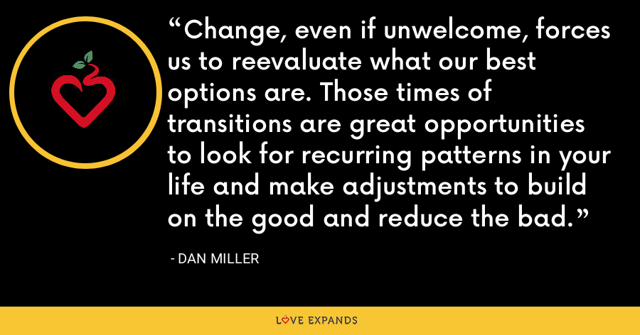 Change, even if unwelcome, forces us to reevaluate what our best options are. Those times of transitions are great opportunities to look for recurring patterns in your life and make adjustments to build on the good and reduce the bad. - Dan Miller