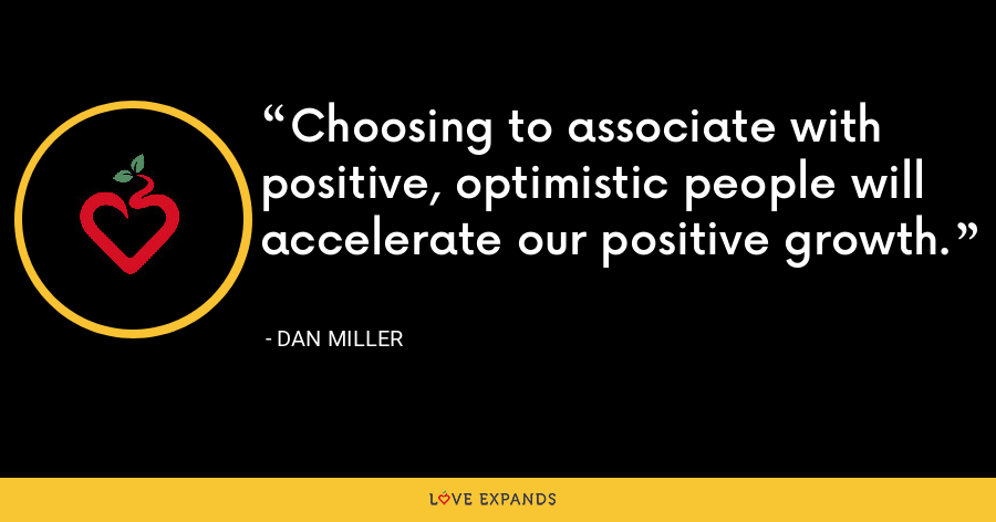 Choosing to associate with positive, optimistic people will accelerate our positive growth. - Dan Miller