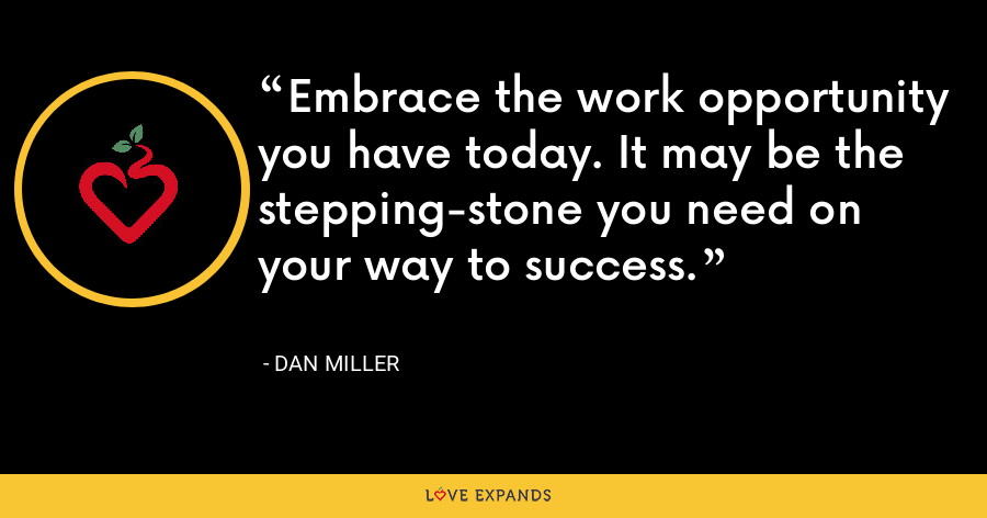 Embrace the work opportunity you have today. It may be the stepping-stone you need on your way to success. - Dan Miller