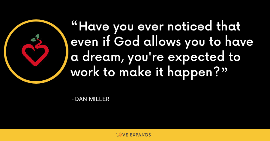 Have you ever noticed that even if God allows you to have a dream, you're expected to work to make it happen? - Dan Miller