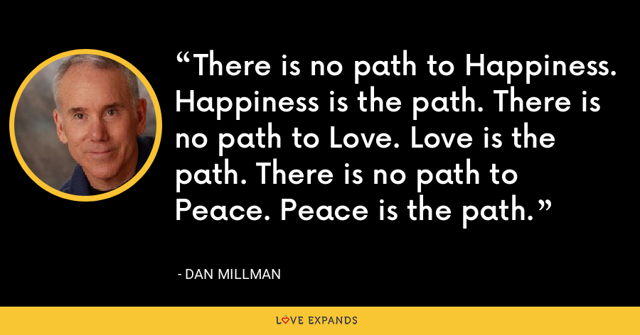 There is no path to Happiness. Happiness is the path. There is no path to Love. Love is the path. There is no path to Peace. Peace is the path. - Dan Millman