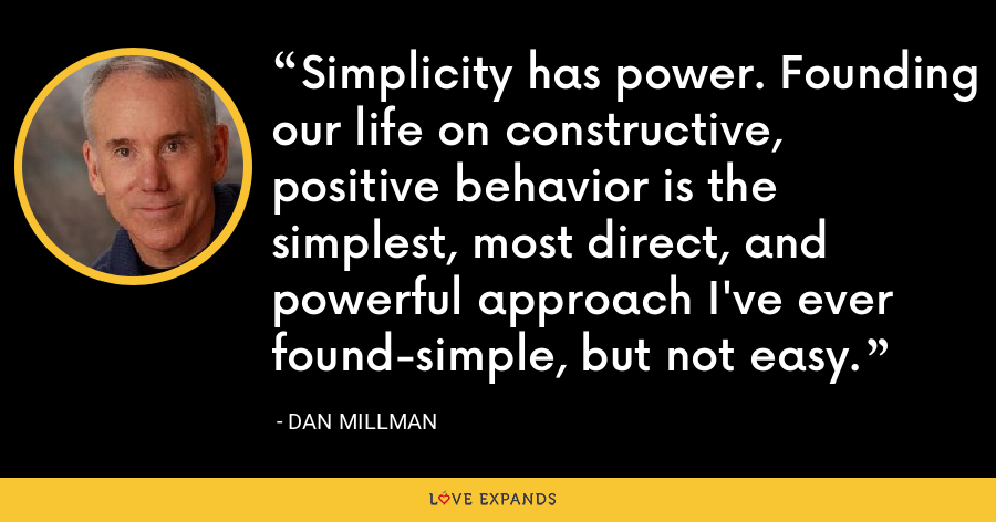 Simplicity has power. Founding our life on constructive, positive behavior is the simplest, most direct, and powerful approach I've ever found-simple, but not easy. - Dan Millman