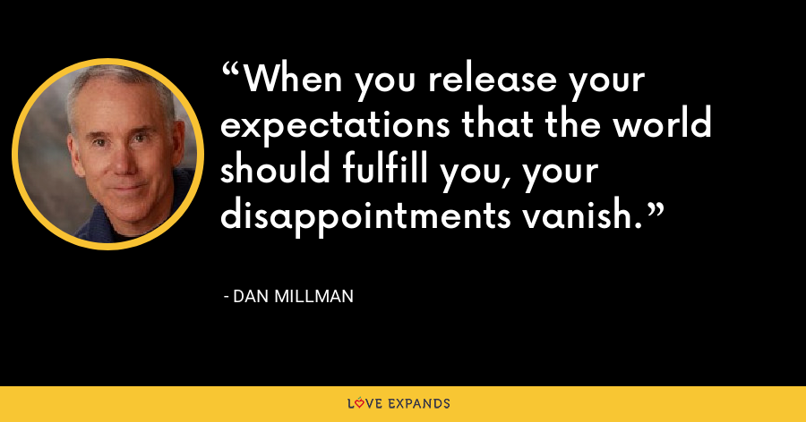When you release your expectations that the world should fulfill you, your disappointments vanish. - Dan Millman