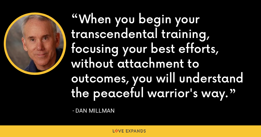 When you begin your transcendental training, focusing your best efforts, without attachment to outcomes, you will understand the peaceful warrior's way. - Dan Millman