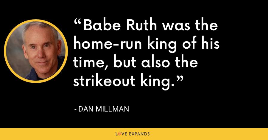 Babe Ruth was the home-run king of his time, but also the strikeout king. - Dan Millman