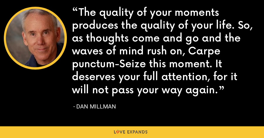 The quality of your moments produces the quality of your life. So, as thoughts come and go and the waves of mind rush on, Carpe punctum-Seize this moment. It deserves your full attention, for it will not pass your way again. - Dan Millman