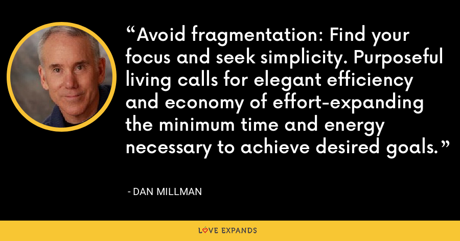 Avoid fragmentation: Find your focus and seek simplicity. Purposeful living calls for elegant efficiency and economy of effort-expanding the minimum time and energy necessary to achieve desired goals. - Dan Millman
