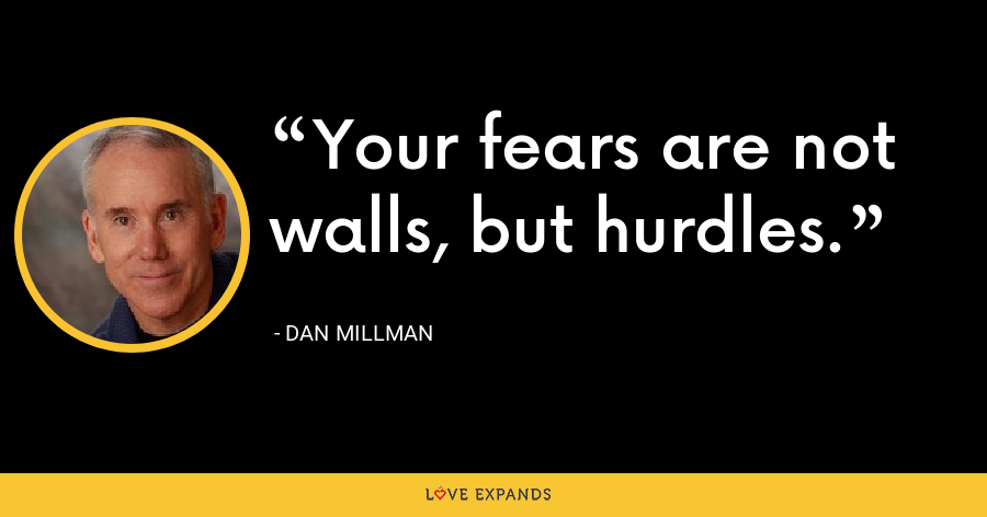 Your fears are not walls, but hurdles. - Dan Millman