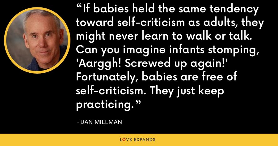 If babies held the same tendency toward self-criticism as adults, they might never learn to walk or talk. Can you imagine infants stomping, 'Aarggh! Screwed up again!' Fortunately, babies are free of self-criticism. They just keep practicing. - Dan Millman