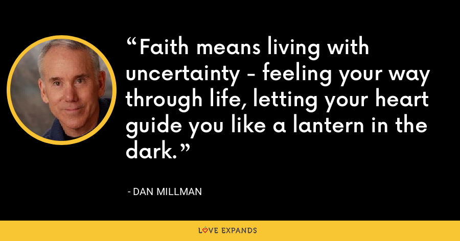 Faith means living with uncertainty - feeling your way through life, letting your heart guide you like a lantern in the dark. - Dan Millman