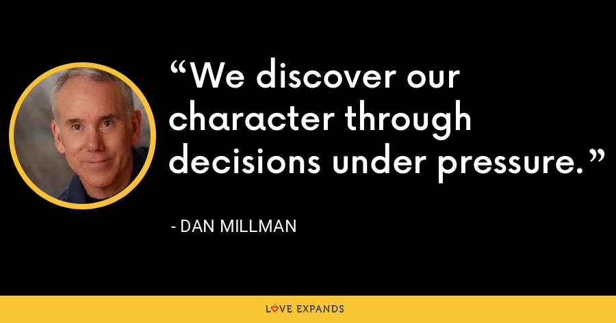 We discover our character through decisions under pressure. - Dan Millman