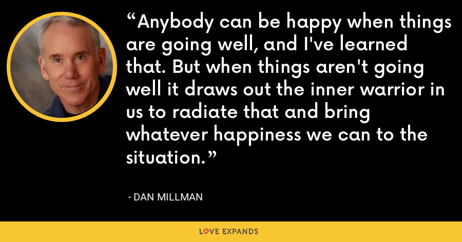 Anybody can be happy when things are going well, and I've learned that. But when things aren't going well it draws out the inner warrior in us to radiate that and bring whatever happiness we can to the situation. - Dan Millman