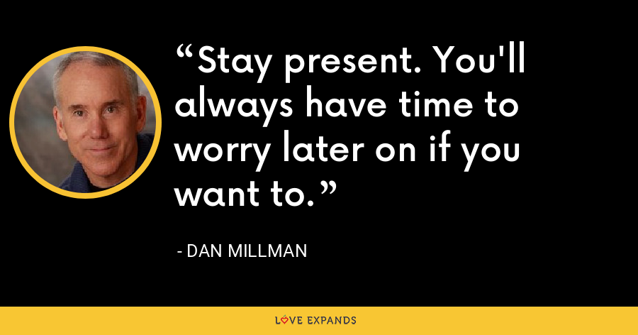 Stay present. You'll always have time to worry later on if you want to. - Dan Millman