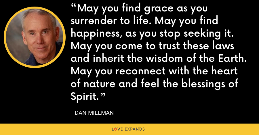 May you find grace as you surrender to life. May you find happiness, as you stop seeking it. May you come to trust these laws and inherit the wisdom of the Earth. May you reconnect with the heart of nature and feel the blessings of Spirit. - Dan Millman