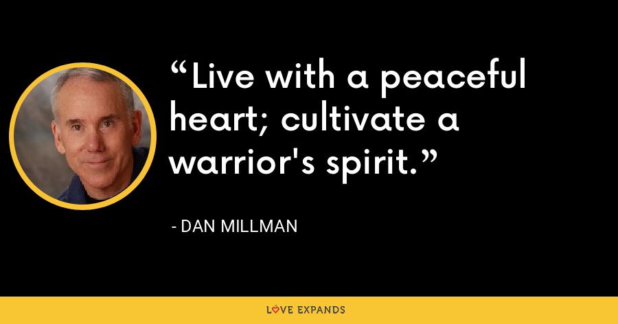 Live with a peaceful heart; cultivate a warrior's spirit. - Dan Millman