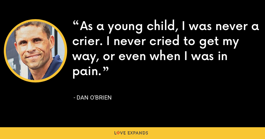 As a young child, I was never a crier. I never cried to get my way, or even when I was in pain. - Dan O'Brien