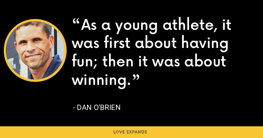 As a young athlete, it was first about having fun; then it was about winning. - Dan O'Brien