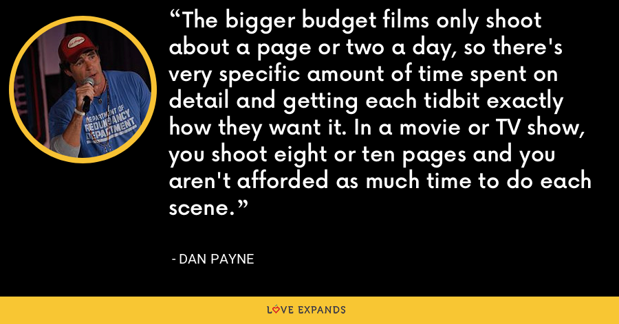 The bigger budget films only shoot about a page or two a day, so there's very specific amount of time spent on detail and getting each tidbit exactly how they want it. In a movie or TV show, you shoot eight or ten pages and you aren't afforded as much time to do each scene. - Dan Payne