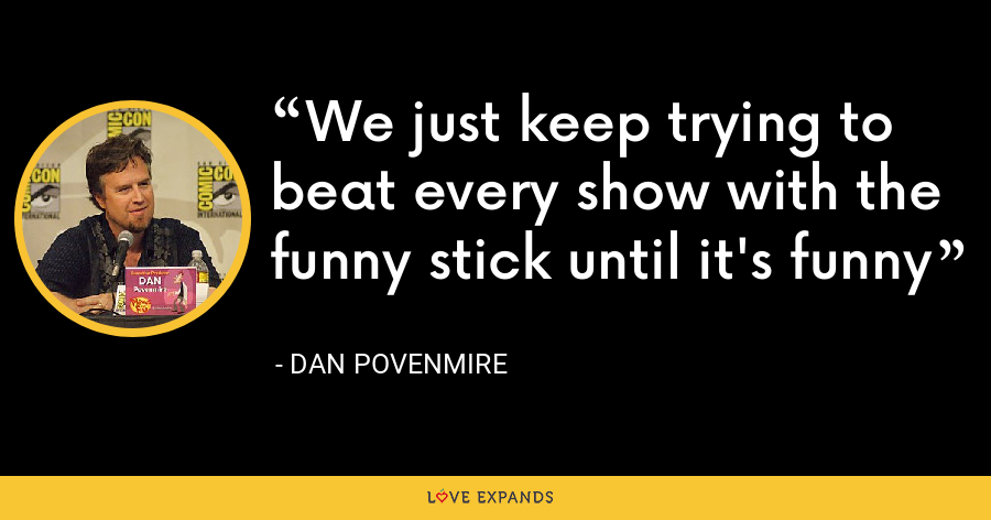 We just keep trying to beat every show with the funny stick until it's funny - Dan Povenmire