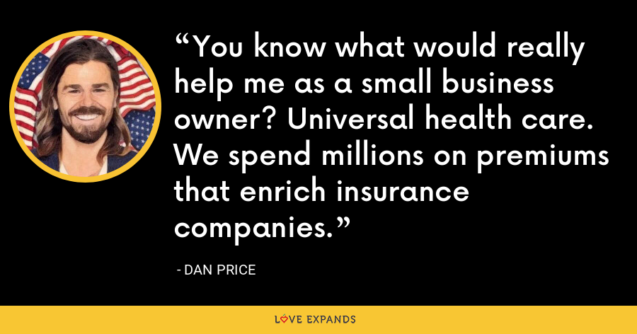 You know what would really help me as a small business owner? Universal health care. We spend millions on premiums that enrich insurance companies. - Dan Price