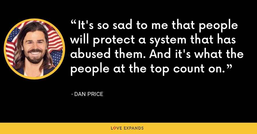 It's so sad to me that people will protect a system that has abused them. And it's what the people at the top count on. - Dan Price