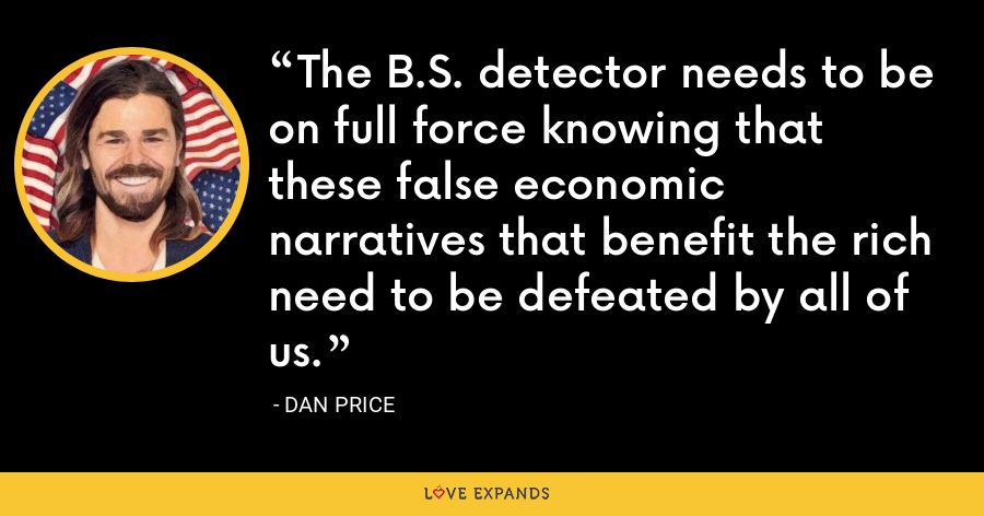 The B.S. detector needs to be on full force knowing that these false economic narratives that benefit the rich need to be defeated by all of us. - Dan Price