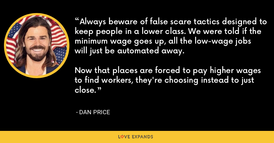 Always beware of false scare tactics designed to keep people in a lower class. We were told if the minimum wage goes up, all the low-wage jobs will just be automated away.Now that places are forced to pay higher wages to find workers, they're choosing instead to just close. - Dan Price