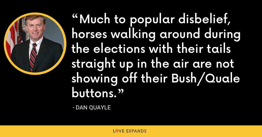 Much to popular disbelief, horses walking around during the elections with their tails straight up in the air are not showing off their Bush/Quale buttons. - Dan Quayle