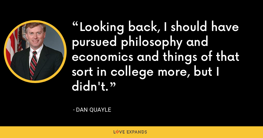 Looking back, I should have pursued philosophy and economics and things of that sort in college more, but I didn't. - Dan Quayle