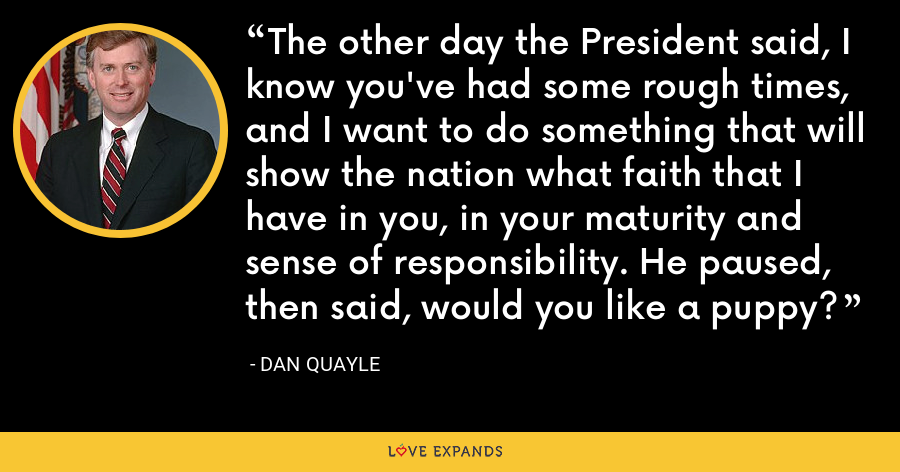 The other day the President said, I know you've had some rough times, and I want to do something that will show the nation what faith that I have in you, in your maturity and sense of responsibility. He paused, then said, would you like a puppy? - Dan Quayle