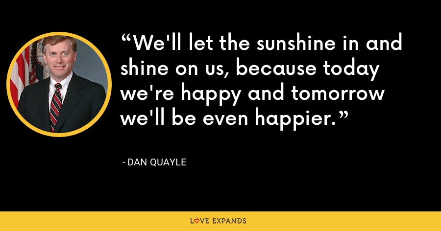 We'll let the sunshine in and shine on us, because today we're happy and tomorrow we'll be even happier. - Dan Quayle