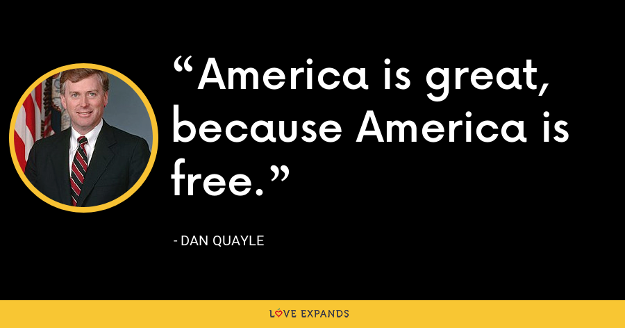 America is great, because America is free. - Dan Quayle