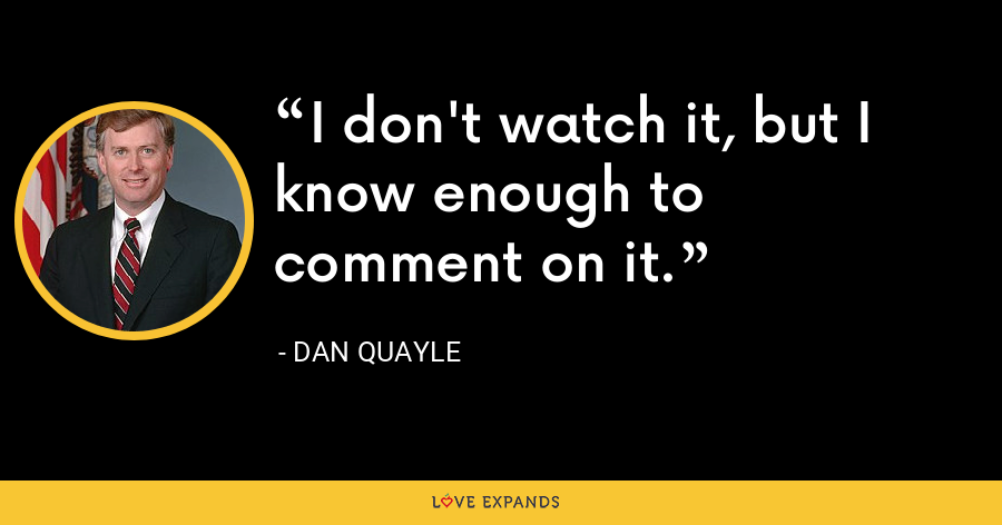I don't watch it, but I know enough to comment on it. - Dan Quayle