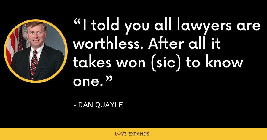 I told you all lawyers are worthless. After all it takes won (sic) to know one. - Dan Quayle